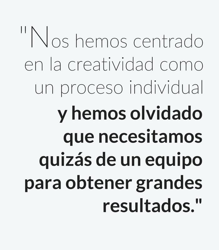"""""""Nos hemos centrado en la creatividad como un proceso individual y hemos olvidado que necesitamos quizás de un equipo para obtener grandes resultados."""""""