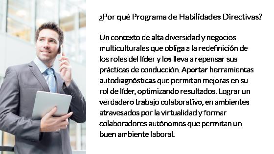 Habilidades Directivas ¿Por qué Habilidades Directivas? Un contexto de alta diversidad y negocios multiculturales que obliga a la redefinición de los roles del líder y los lleva a repensar sus prácticas de conducción. Aportar herramientas autodiagnósticas que permitan mejoras en su rol de líder, optimizando resultados. Lograr un verdadero trabajo colaborativo, en ambientes atravesados por la virtualidad y formar colaboradores autónomos que permitan un buen ambiente laboral.